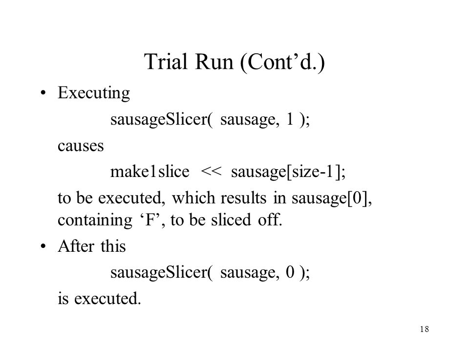 18 Trial Run (Cont'd.) Executing sausageSlicer( sausage, 1 ); causes make1slice << sausage[size-1]; to be executed, which results in sausage[0], containing 'F', to be sliced off.