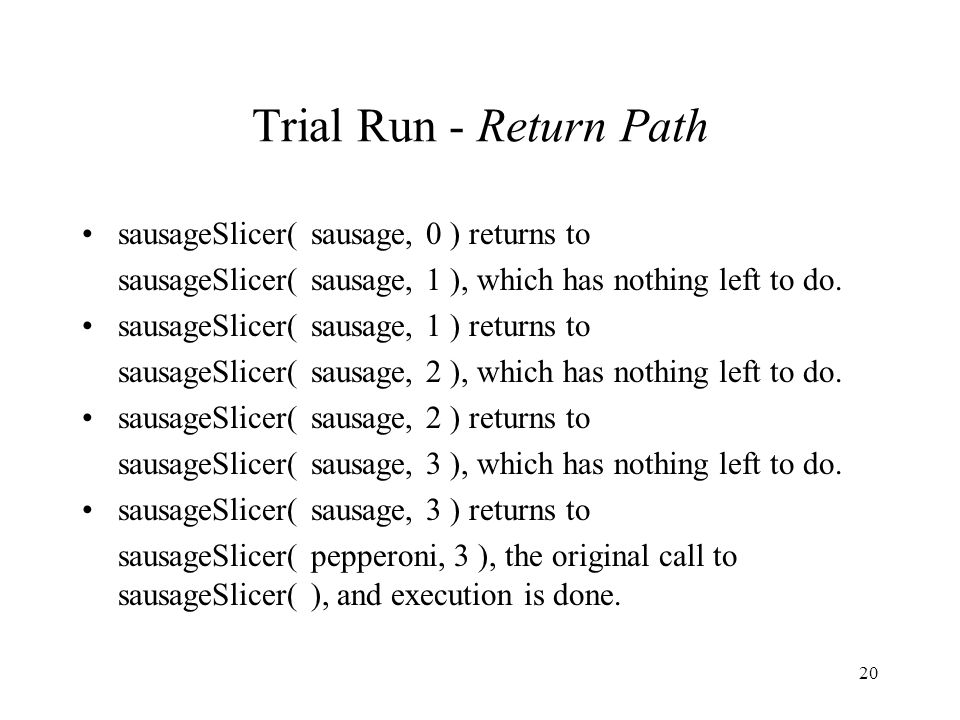 20 Trial Run - Return Path sausageSlicer( sausage, 0 ) returns to sausageSlicer( sausage, 1 ), which has nothing left to do.