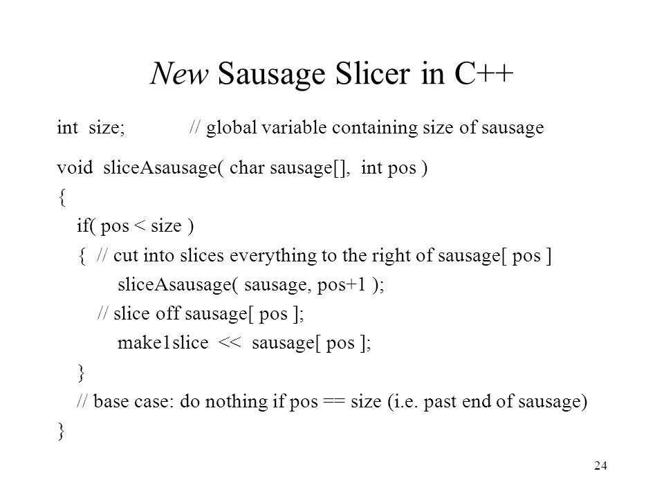 24 New Sausage Slicer in C++ int size;// global variable containing size of sausage void sliceAsausage( char sausage[], int pos ) { if( pos < size ) { // cut into slices everything to the right of sausage[ pos ] sliceAsausage( sausage, pos+1 ); // slice off sausage[ pos ]; make1slice << sausage[ pos ]; } // base case: do nothing if pos == size (i.e.
