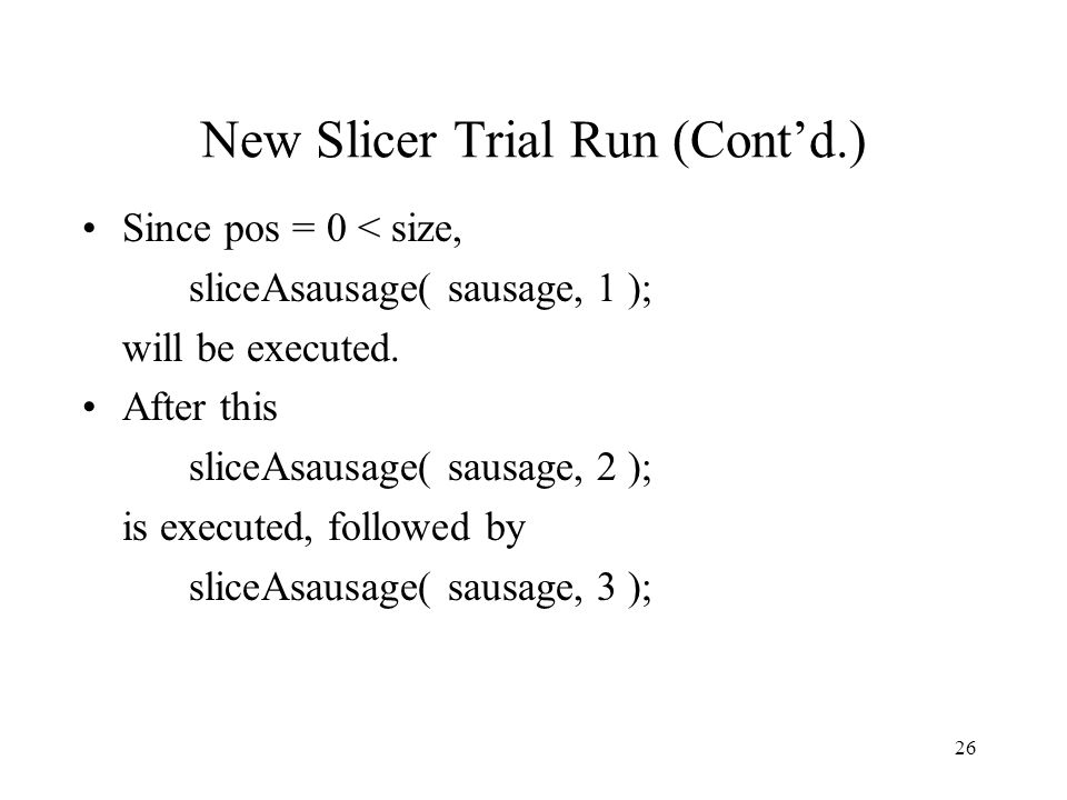 26 New Slicer Trial Run (Cont'd.) Since pos = 0 < size, sliceAsausage( sausage, 1 ); will be executed.