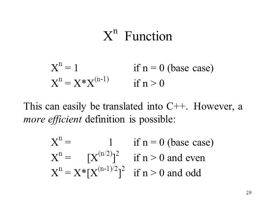 29 X n Function X n = 1 if n = 0 (base case) X n = X*X (n-1) if n > 0 This can easily be translated into C++.