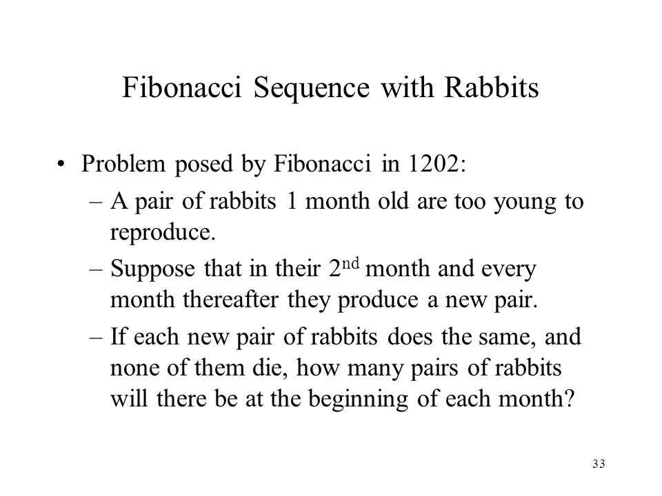 33 Fibonacci Sequence with Rabbits Problem posed by Fibonacci in 1202: –A pair of rabbits 1 month old are too young to reproduce.