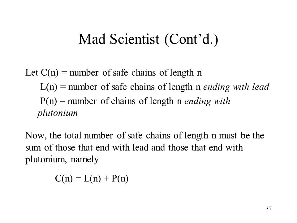 37 Mad Scientist (Cont'd.) Let C(n) = number of safe chains of length n L(n) = number of safe chains of length n ending with lead P(n) = number of chains of length n ending with plutonium Now, the total number of safe chains of length n must be the sum of those that end with lead and those that end with plutonium, namely C(n) = L(n) + P(n)