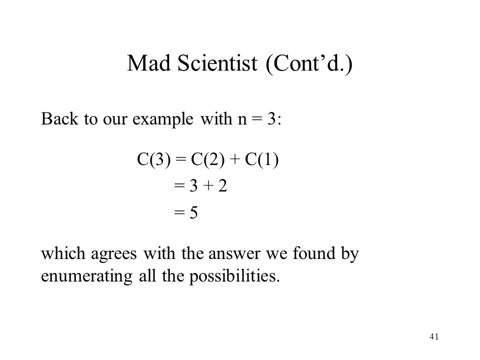 41 Mad Scientist (Cont'd.) Back to our example with n = 3: C(3) = C(2) + C(1) = 3 + 2 = 5 which agrees with the answer we found by enumerating all the possibilities.