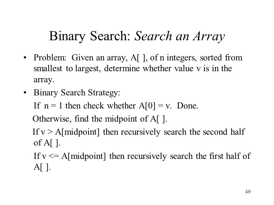 49 Binary Search: Search an Array Problem: Given an array, A[ ], of n integers, sorted from smallest to largest, determine whether value v is in the array.