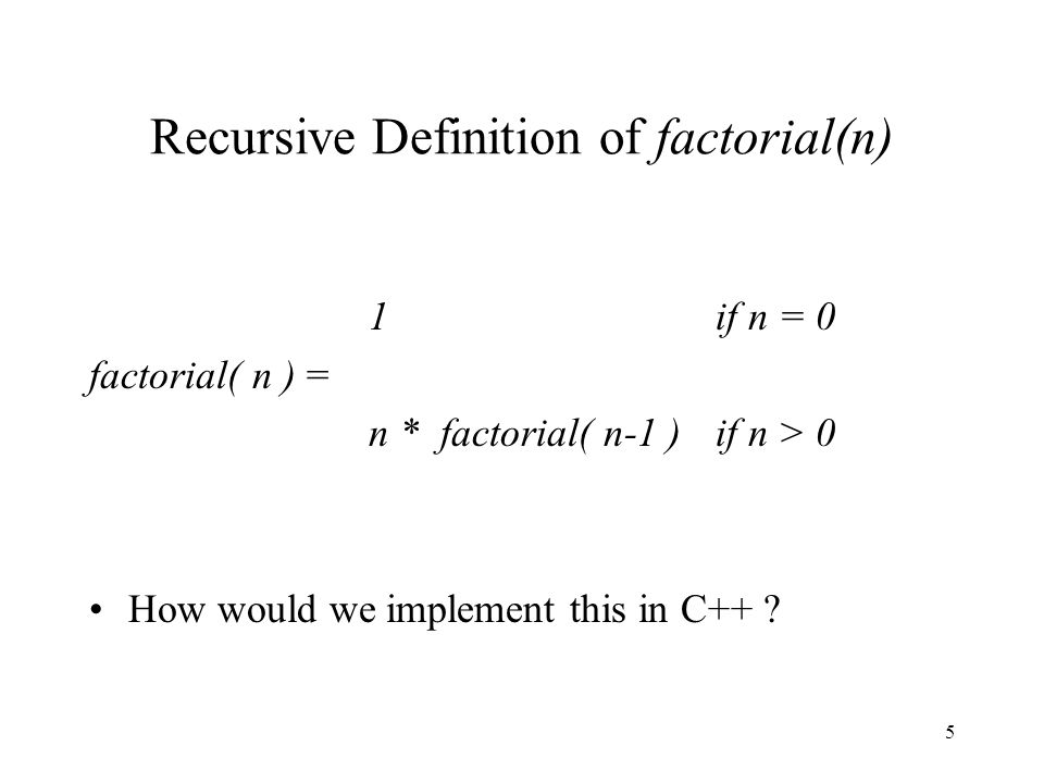 5 Recursive Definition of factorial(n) 1 if n = 0 factorial( n ) = n * factorial( n-1 )if n > 0 How would we implement this in C++