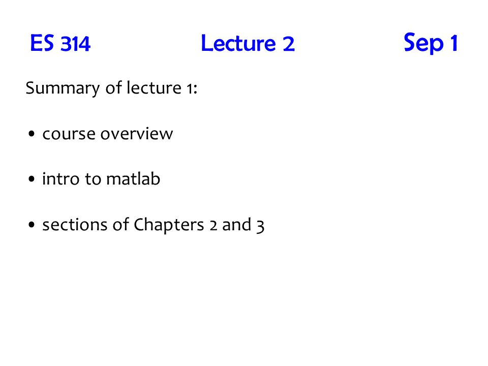 ES 314 Lecture 2 Sep 1 Summary of lecture 1: course overview intro to matlab sections of Chapters 2 and 3