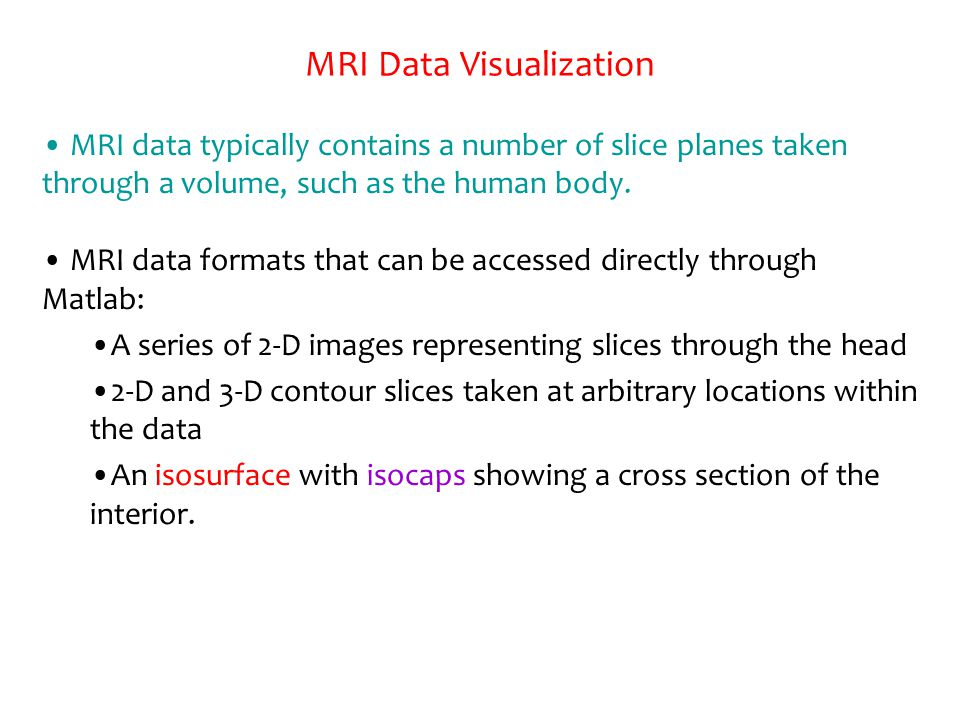MRI Data Visualization MRI data typically contains a number of slice planes taken through a volume, such as the human body. MRI data formats that can