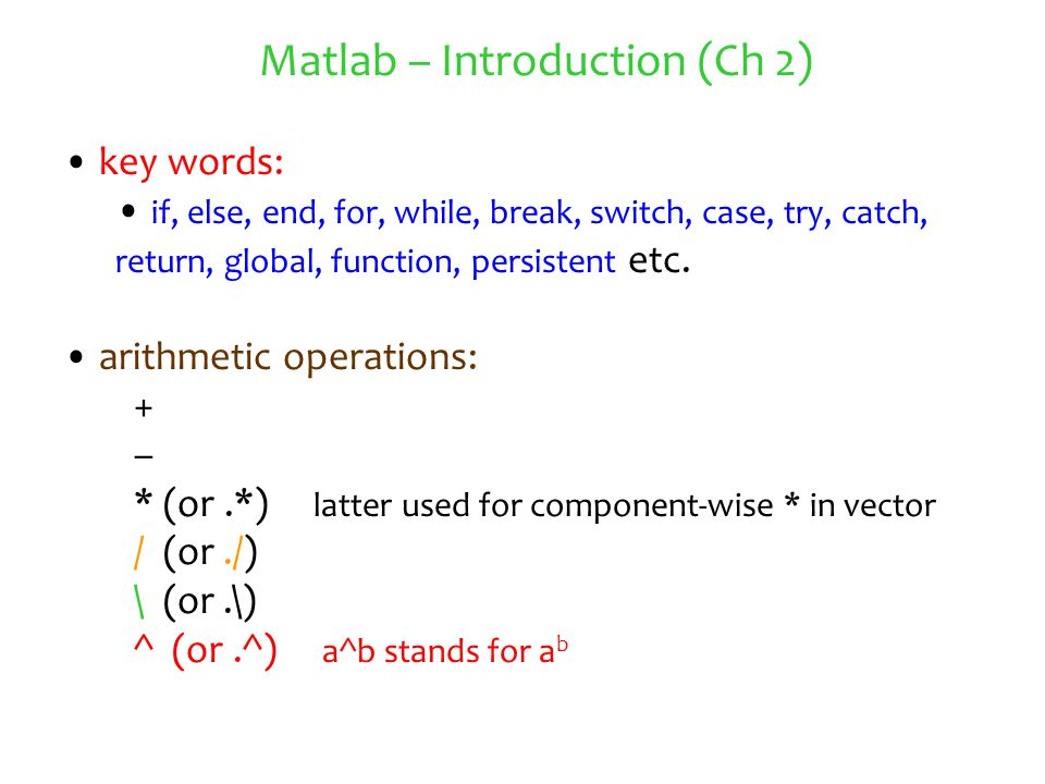 Matlab – Introduction (Ch 2) key words: if, else, end, for, while, break, switch, case, try, catch, return, global, function, persistent etc. arithmet