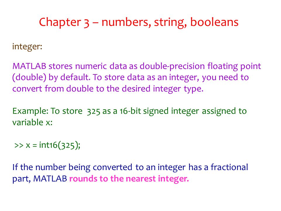 Chapter 3 – numbers, string, booleans integer: MATLAB stores numeric data as double-precision floating point (double) by default.