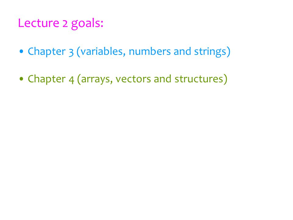 Lecture 2 goals: Chapter 3 (variables, numbers and strings) Chapter 4 (arrays, vectors and structures)