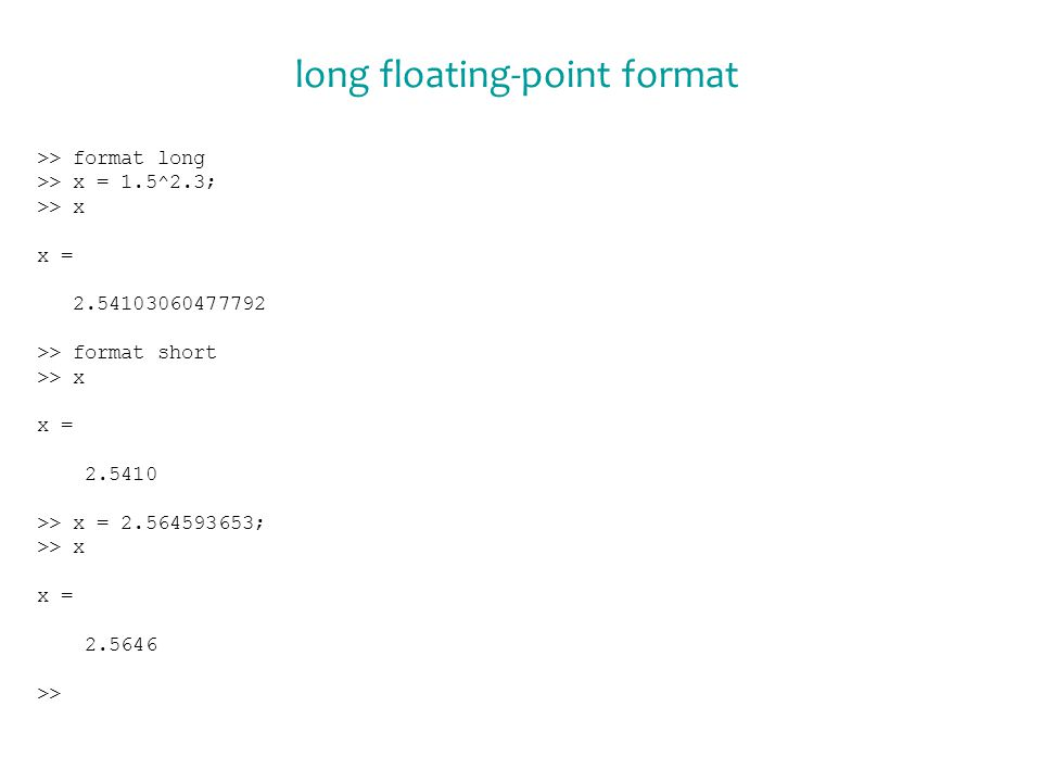 long floating-point format >> format long >> x = 1.5^2.3; >> x x = 2.54103060477792 >> format short >> x x = 2.5410 >> x = 2.564593653; >> x x = 2.5646 >>