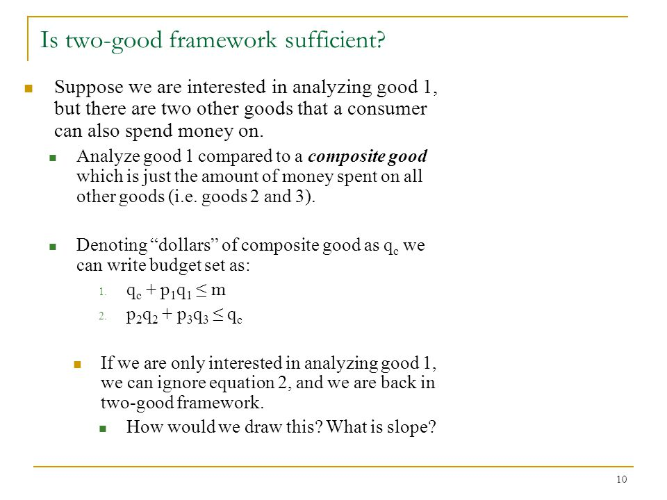 10 Is two-good framework sufficient? Suppose we are interested in analyzing good 1, but there are two other goods that a consumer can also spend money