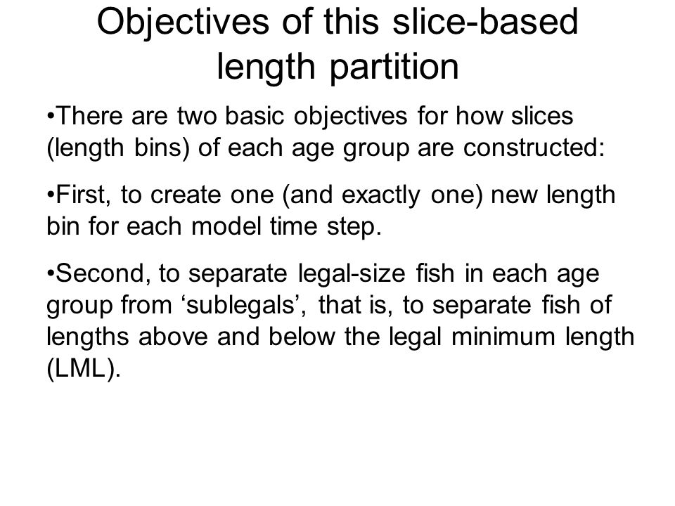 Objectives of this slice-based length partition There are two basic objectives for how slices (length bins) of each age group are constructed: First, to create one (and exactly one) new length bin for each model time step.