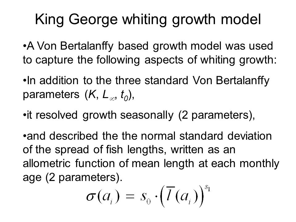 King George whiting growth model A Von Bertalanffy based growth model was used to capture the following aspects of whiting growth: In addition to the three standard Von Bertalanffy parameters (K, L , t 0 ), it resolved growth seasonally (2 parameters), and described the the normal standard deviation of the spread of fish lengths, written as an allometric function of mean length at each monthly age (2 parameters).