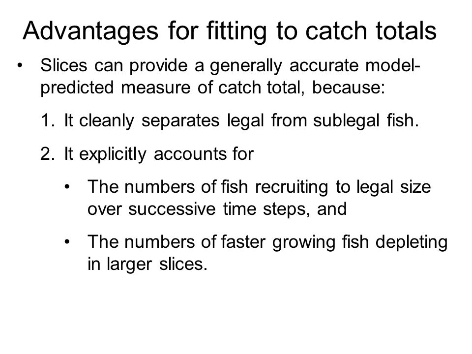 Advantages for fitting to catch totals Slices can provide a generally accurate model- predicted measure of catch total, because: 1.It cleanly separates legal from sublegal fish.