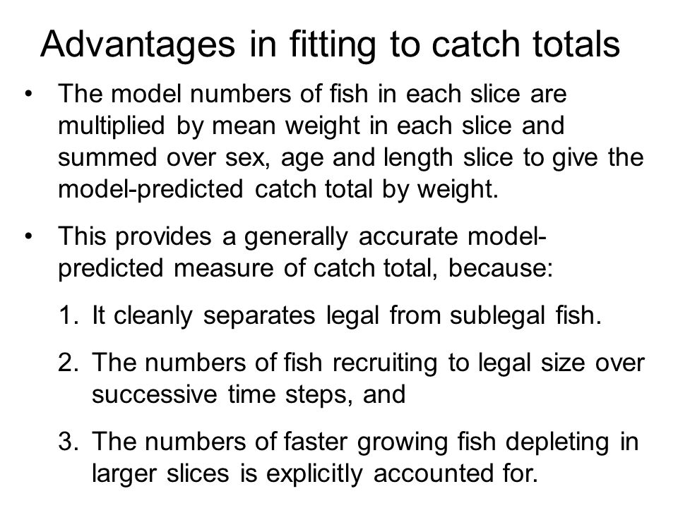 Advantages in fitting to catch totals The model numbers of fish in each slice are multiplied by mean weight in each slice and summed over sex, age and length slice to give the model-predicted catch total by weight.