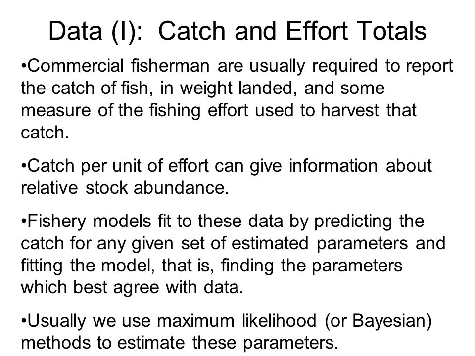 Data (I): Catch and Effort Totals Commercial fisherman are usually required to report the catch of fish, in weight landed, and some measure of the fishing effort used to harvest that catch.