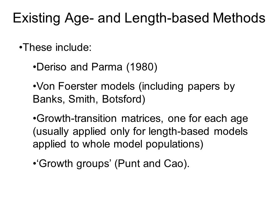 Existing Age- and Length-based Methods These include: Deriso and Parma (1980) Von Foerster models (including papers by Banks, Smith, Botsford) Growth-transition matrices, one for each age (usually applied only for length-based models applied to whole model populations) 'Growth groups' (Punt and Cao).