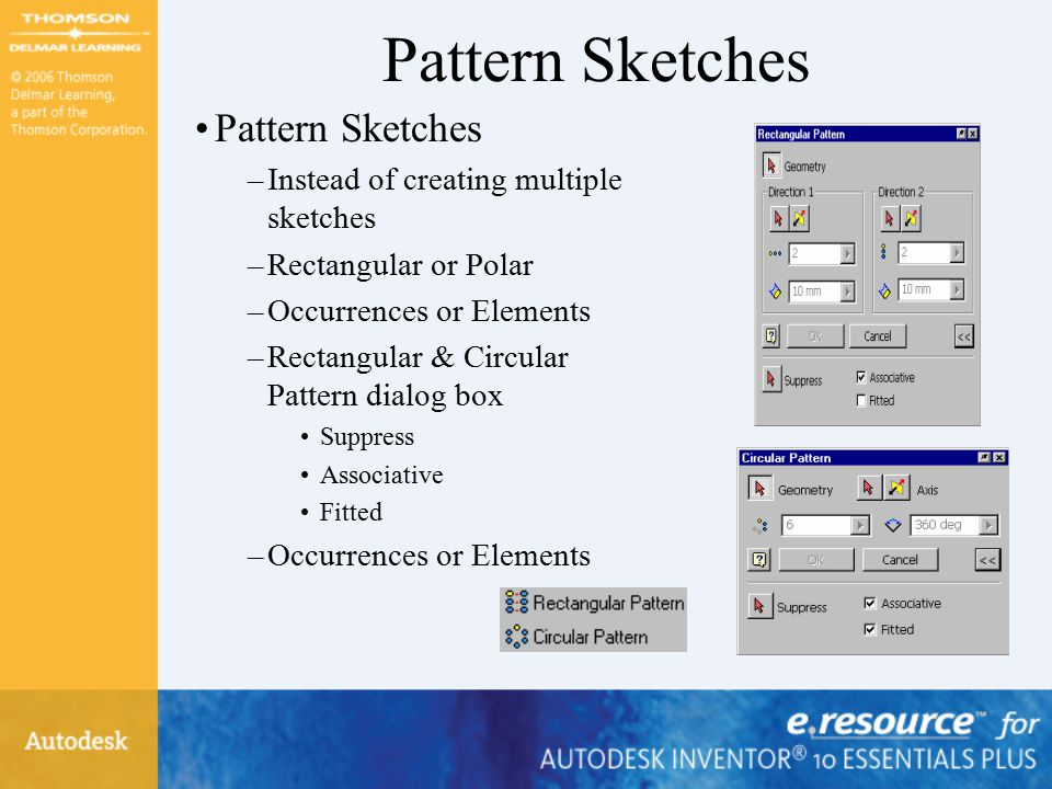 Pattern Sketches –Instead of creating multiple sketches –Rectangular or Polar –Occurrences or Elements –Rectangular & Circular Pattern dialog box Suppress Associative Fitted –Occurrences or Elements