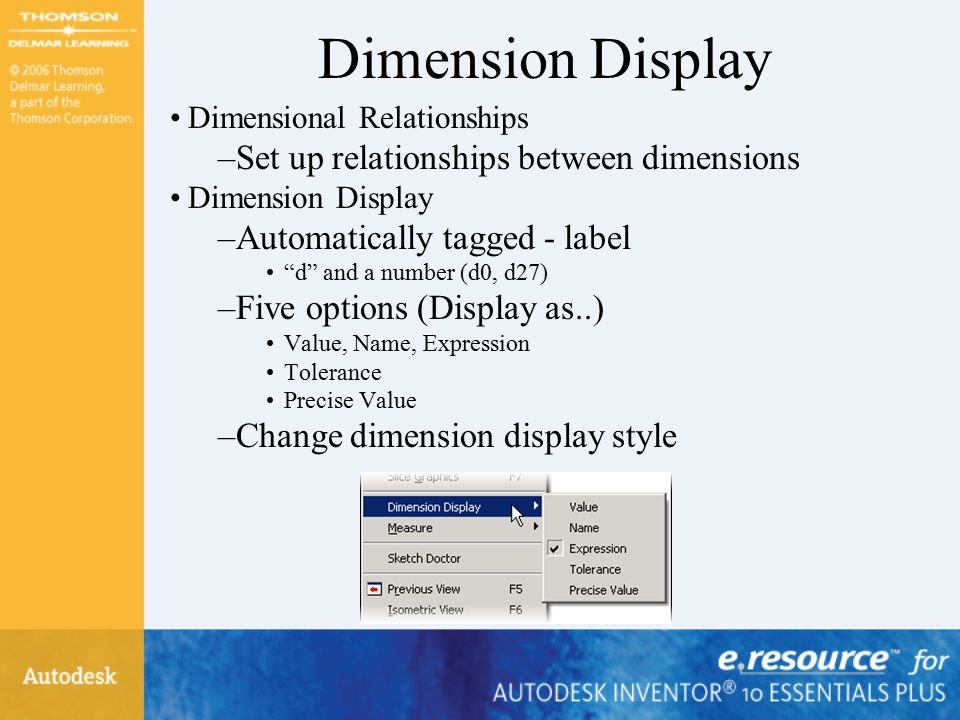 Dimension Display Dimensional Relationships –Set up relationships between dimensions Dimension Display –Automatically tagged - label d and a number (d0, d27) –Five options (Display as..) Value, Name, Expression Tolerance Precise Value –Change dimension display style