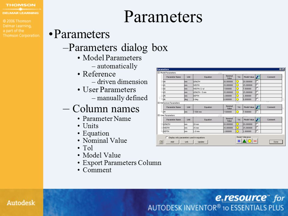 Parameters –Parameters dialog box Model Parameters –automatically Reference –driven dimension User Parameters –manually defined – Column names Parameter Name Units Equation Nominal Value Tol Model Value Export Parameters Column Comment