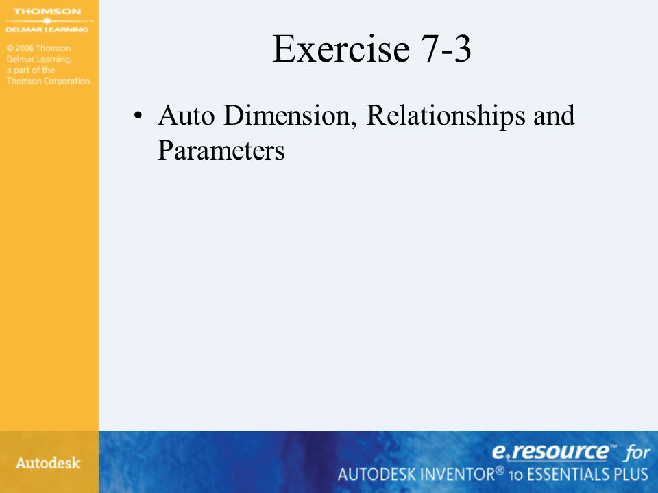 Exercise 7-3 Auto Dimension, Relationships and Parameters