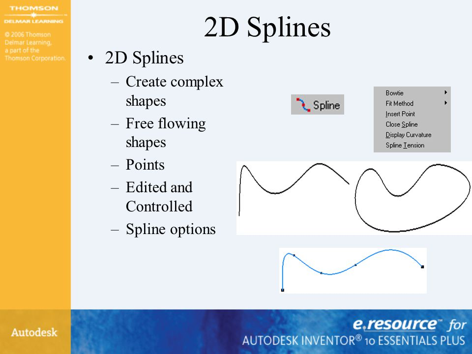 2D Splines –Create complex shapes –Free flowing shapes –Points –Edited and Controlled –Spline options