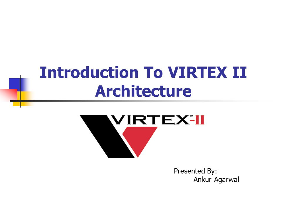 Introduction To VIRTEX II Architecture Presented By: Ankur Agarwal