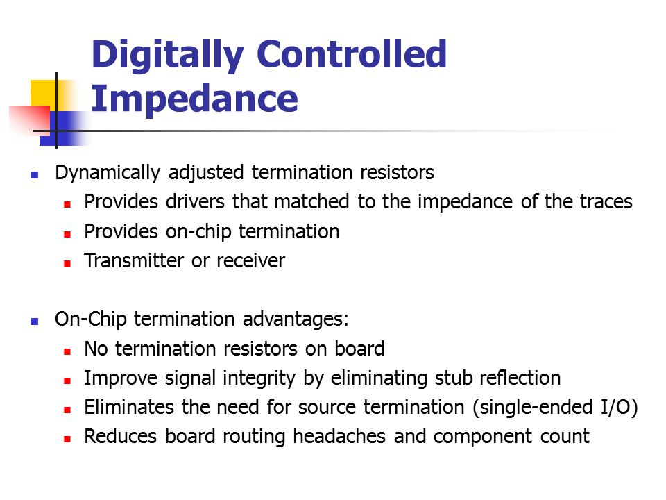 Digitally Controlled Impedance Dynamically adjusted termination resistors Provides drivers that matched to the impedance of the traces Provides on-chi