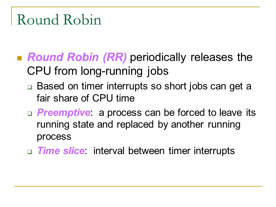Round Robin Round Robin (RR) periodically releases the CPU from long-running jobs  Based on timer interrupts so short jobs can get a fair share of CP