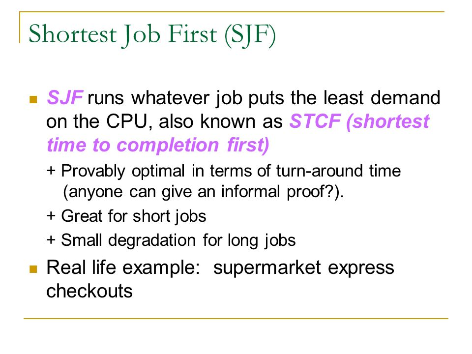 Shortest Job First (SJF) SJF runs whatever job puts the least demand on the CPU, also known as STCF (shortest time to completion first) + Provably opt