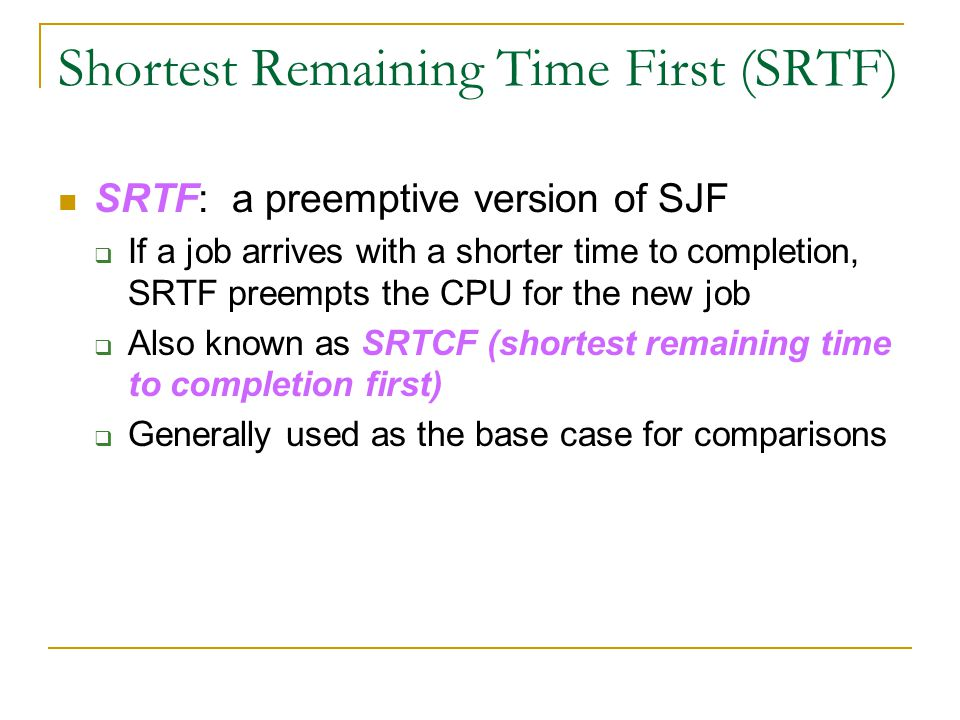 Shortest Remaining Time First (SRTF) SRTF: a preemptive version of SJF  If a job arrives with a shorter time to completion, SRTF preempts the CPU for