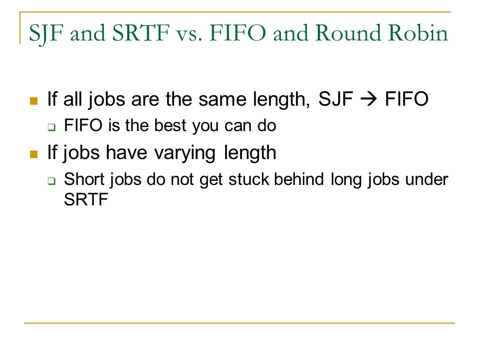 SJF and SRTF vs. FIFO and Round Robin If all jobs are the same length, SJF  FIFO  FIFO is the best you can do If jobs have varying length  Short jo