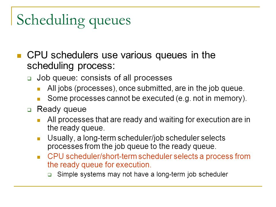 Scheduling queues CPU schedulers use various queues in the scheduling process:  Job queue: consists of all processes All jobs (processes), once submi