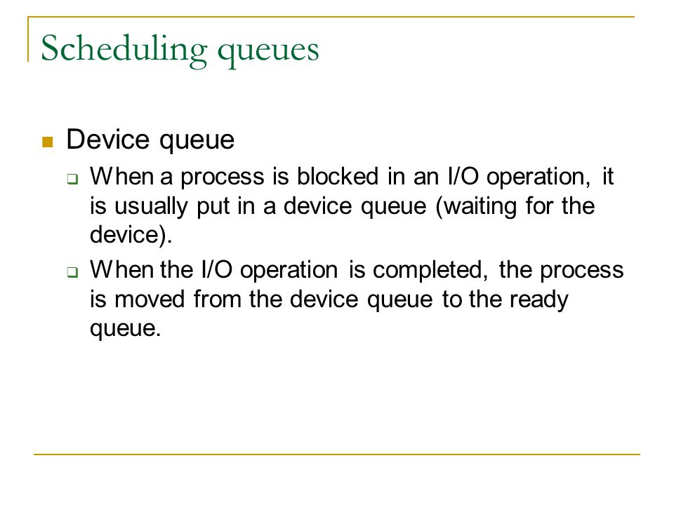 Scheduling queues Device queue  When a process is blocked in an I/O operation, it is usually put in a device queue (waiting for the device).  When t