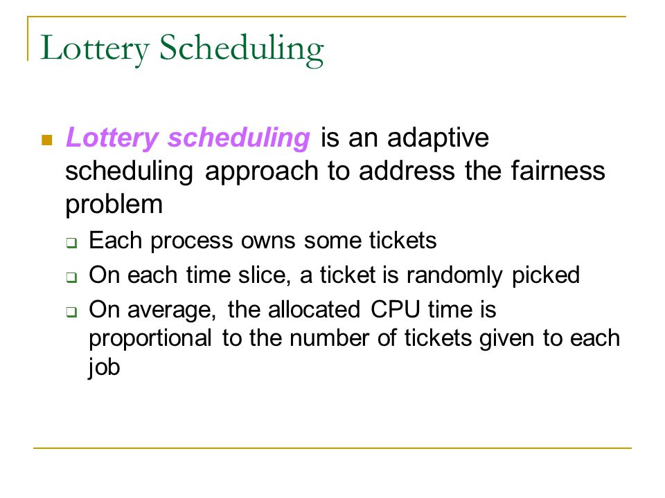 Lottery Scheduling Lottery scheduling is an adaptive scheduling approach to address the fairness problem  Each process owns some tickets  On each ti
