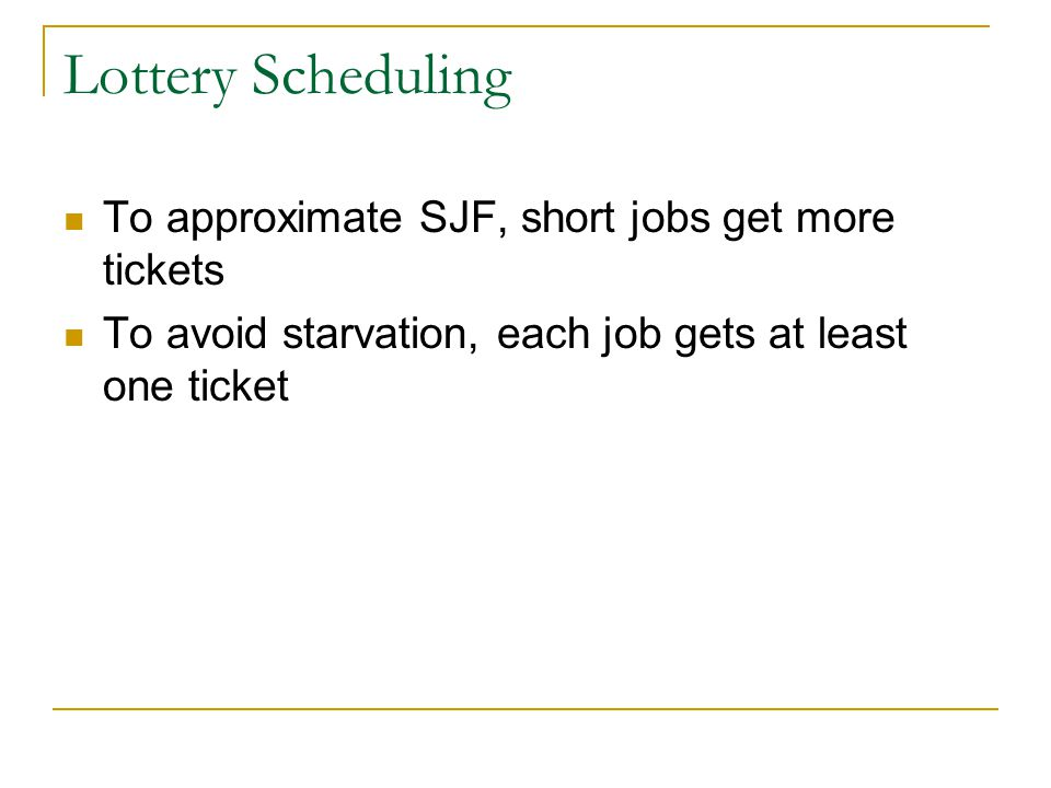 Lottery Scheduling To approximate SJF, short jobs get more tickets To avoid starvation, each job gets at least one ticket