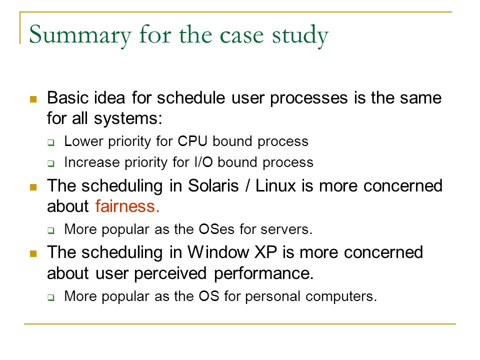 Summary for the case study Basic idea for schedule user processes is the same for all systems:  Lower priority for CPU bound process  Increase prior
