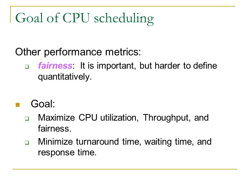 Goal of CPU scheduling Other performance metrics:  fairness: It is important, but harder to define quantitatively. Goal:  Maximize CPU utilization,