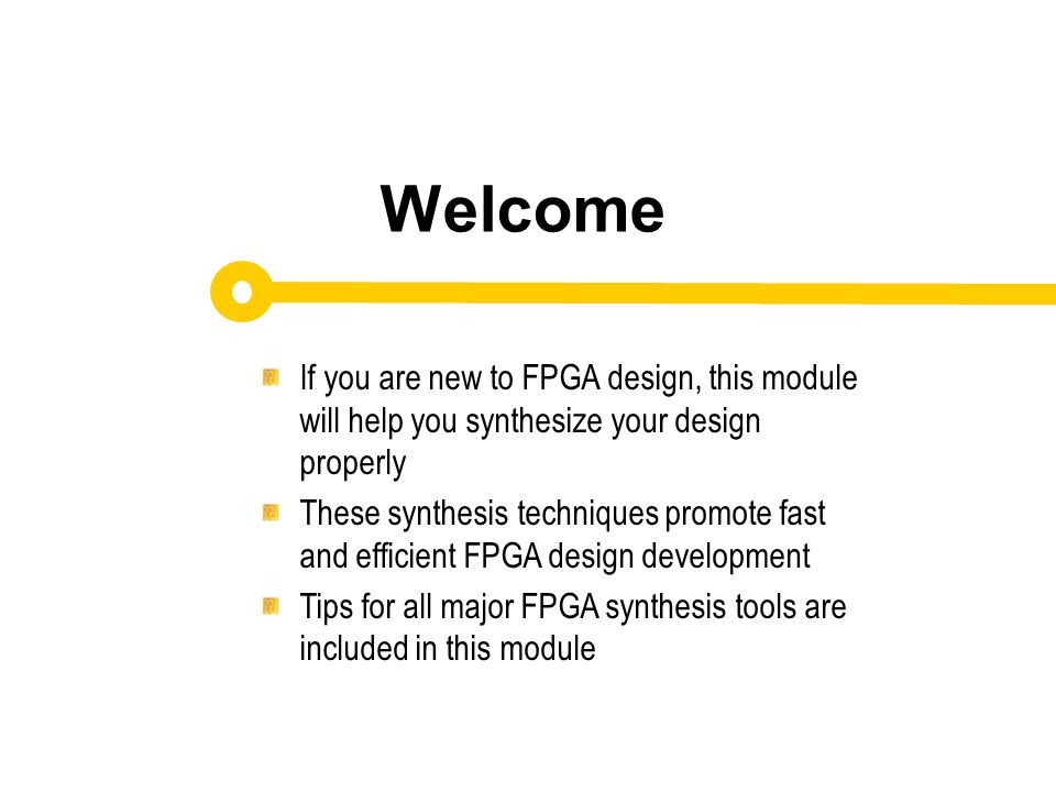 Identify synthesis tool options that can be used to increase performance and/or reduce your design size Describe an approach to using your synthesis tool to obtain higher performance After completing this module, you will able to: