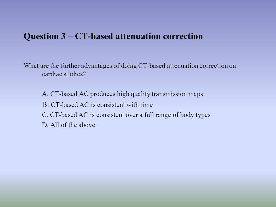 Question 3 – CT-based attenuation correction What are the further advantages of doing CT-based attenuation correction on cardiac studies.