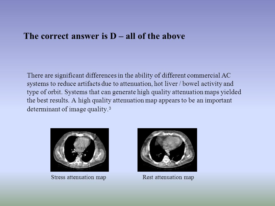 The correct answer is D – all of the above There are significant differences in the ability of different commercial AC systems to reduce artifacts due to attenuation, hot liver / bowel activity and type of orbit.