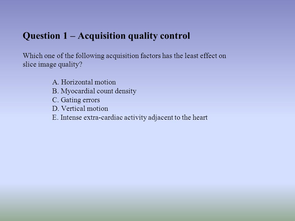 Question 1 – Acquisition quality control Which one of the following acquisition factors has the least effect on slice image quality.