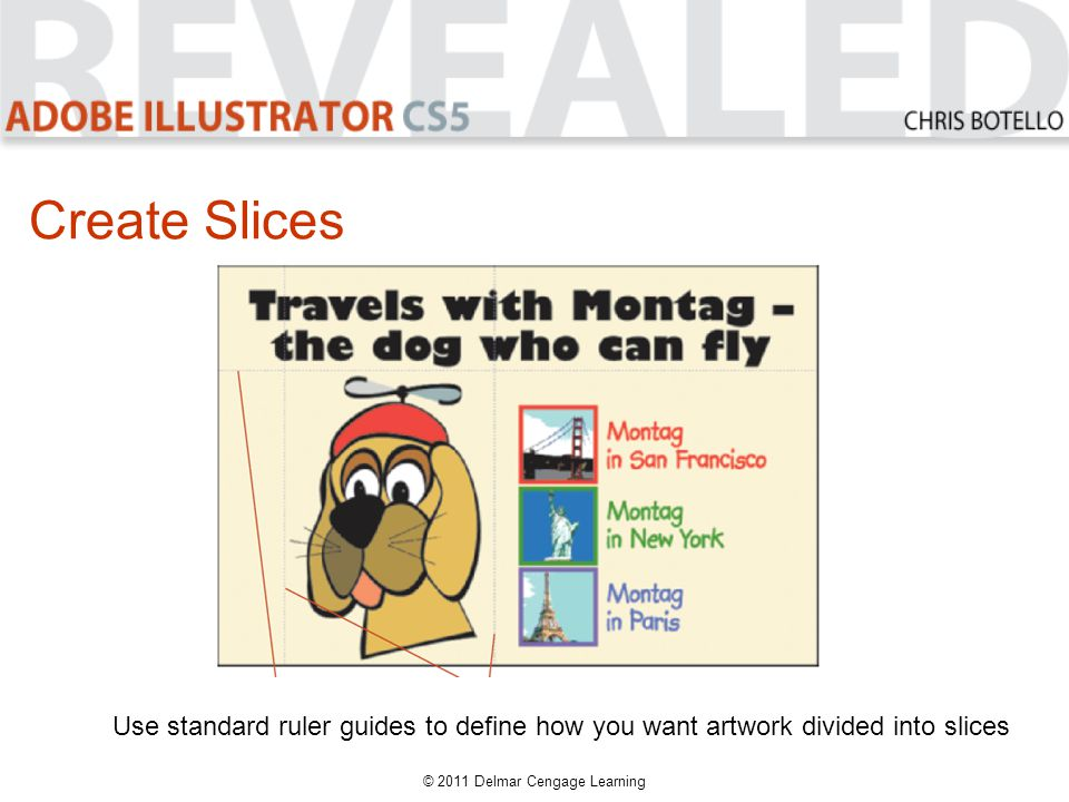 Create Slices Use standard ruler guides to define how you want artwork divided into slices © 2011 Delmar Cengage Learning