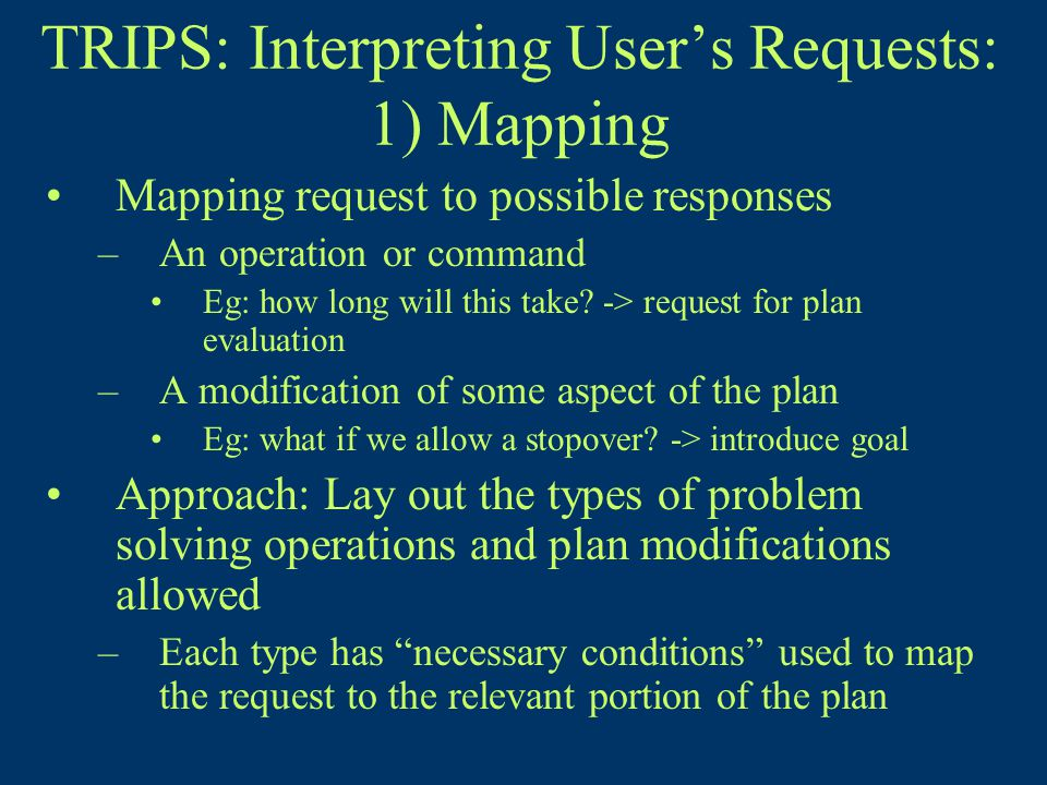 TRIPS: Interpreting User's Requests: 1) Mapping Mapping request to possible responses –An operation or command Eg: how long will this take.