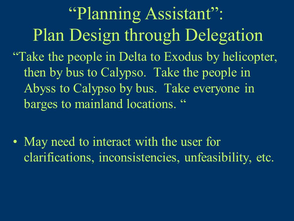 Planning Assistant : Plan Design through Delegation Take the people in Delta to Exodus by helicopter, then by bus to Calypso.