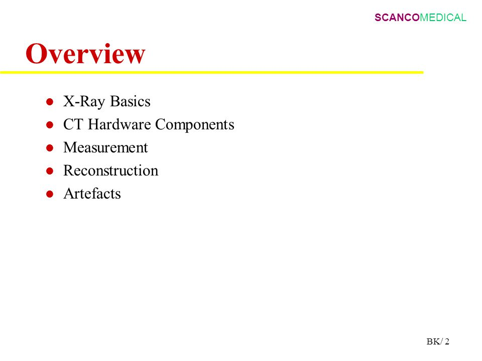 SCANCOMEDICAL BK/ 2 Overview X-Ray Basics CT Hardware Components Measurement Reconstruction Artefacts