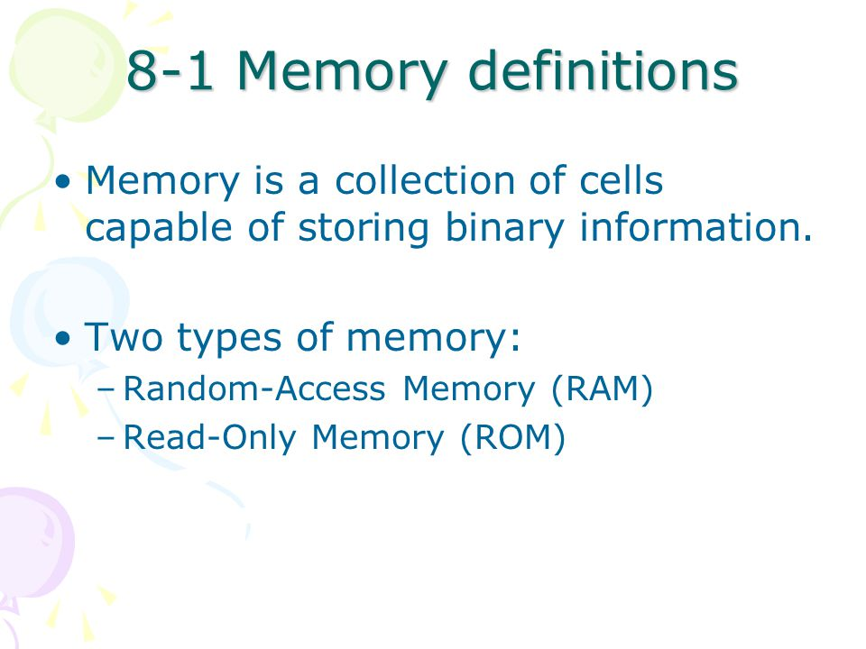 8-1 Memory definitions Memory is a collection of cells capable of storing binary information.