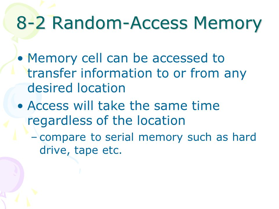 8-2 Random-Access Memory Memory cell can be accessed to transfer information to or from any desired location Access will take the same time regardless of the location –compare to serial memory such as hard drive, tape etc.